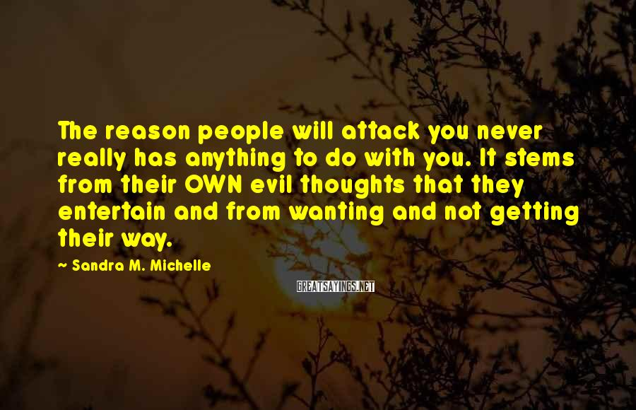 Sandra M. Michelle Sayings: The reason people will attack you never really has anything to do with you. It