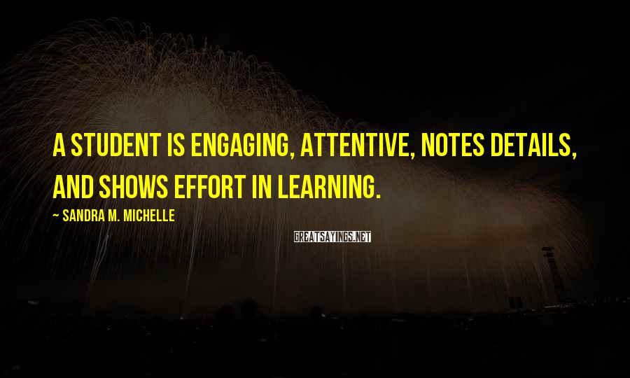 Sandra M. Michelle Sayings: A student is engaging, attentive, notes details, and shows effort in learning.