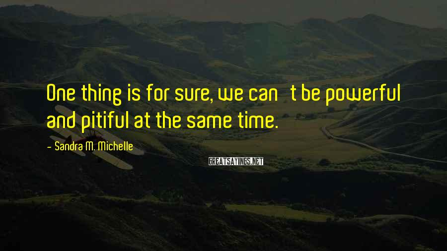 Sandra M. Michelle Sayings: One thing is for sure, we can't be powerful and pitiful at the same time.