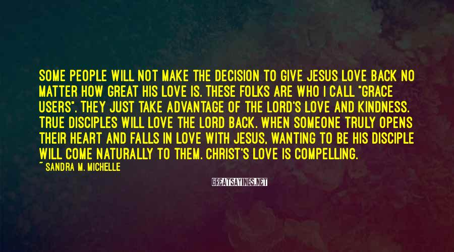 Sandra M. Michelle Sayings: Some people will not make the decision to give Jesus love back no matter how