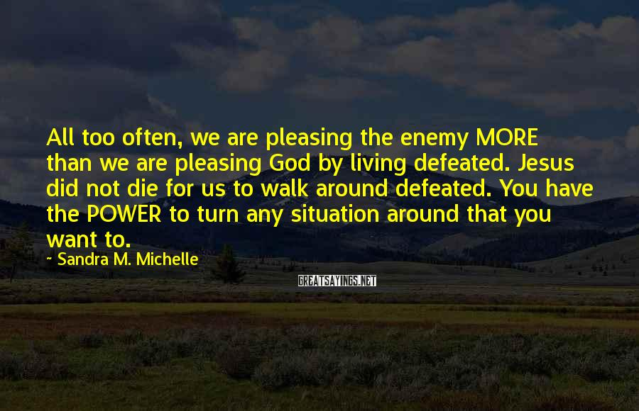 Sandra M. Michelle Sayings: All too often, we are pleasing the enemy MORE than we are pleasing God by