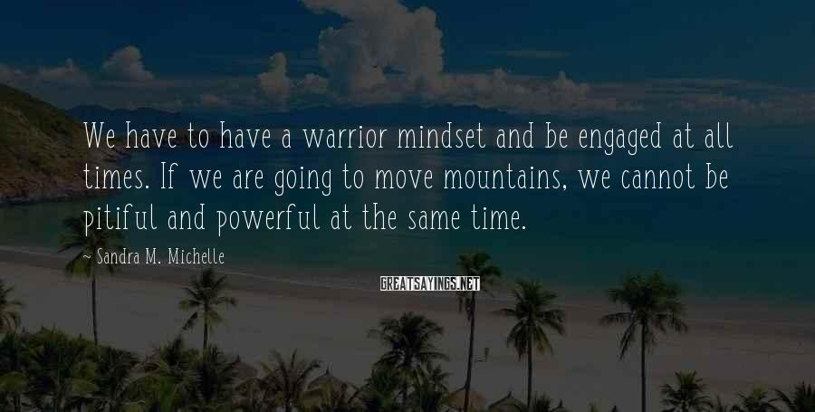 Sandra M. Michelle Sayings: We have to have a warrior mindset and be engaged at all times. If we