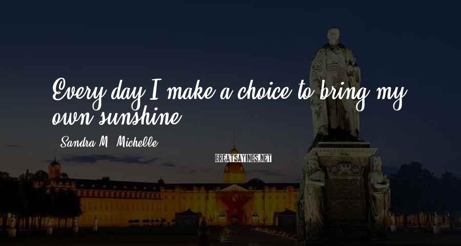Sandra M. Michelle Sayings: Every day I make a choice to bring my own sunshine.