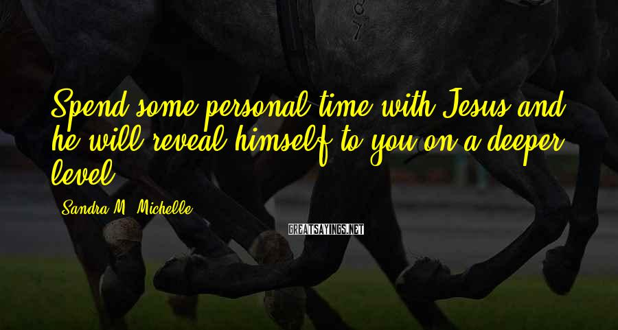Sandra M. Michelle Sayings: Spend some personal time with Jesus and he will reveal himself to you on a