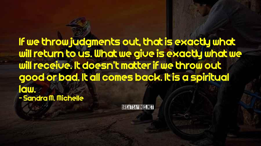 Sandra M. Michelle Sayings: If we throw judgments out, that is exactly what will return to us. What we