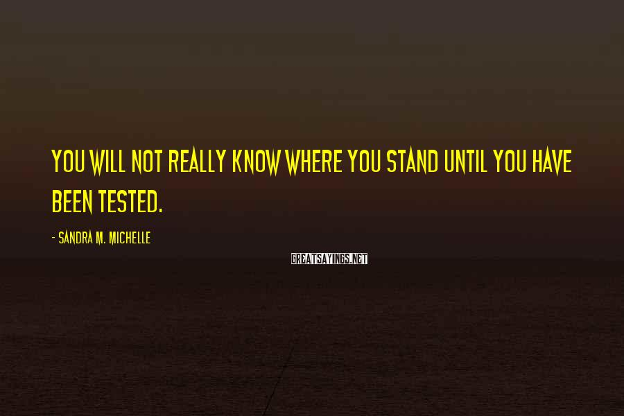 Sandra M. Michelle Sayings: You will not really know where you stand until you have been tested.