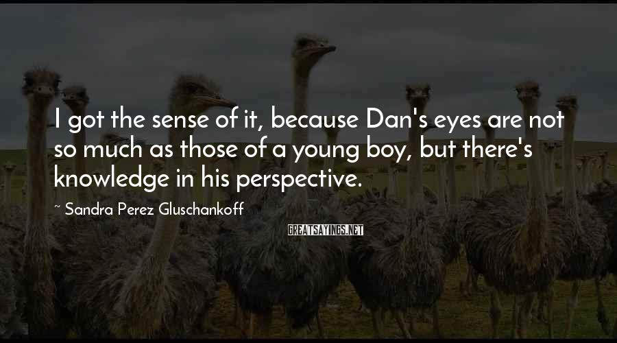 Sandra Perez Gluschankoff Sayings: I got the sense of it, because Dan's eyes are not so much as those