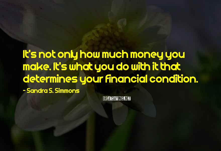 Sandra S. Simmons Sayings: It's not only how much money you make. It's what you do with it that