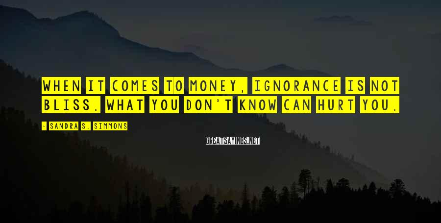 Sandra S. Simmons Sayings: When it comes to money, ignorance is NOT bliss. What you don't know CAN hurt