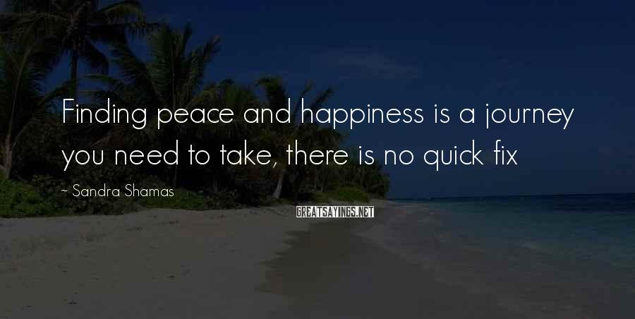 Sandra Shamas Sayings: Finding peace and happiness is a journey you need to take, there is no quick