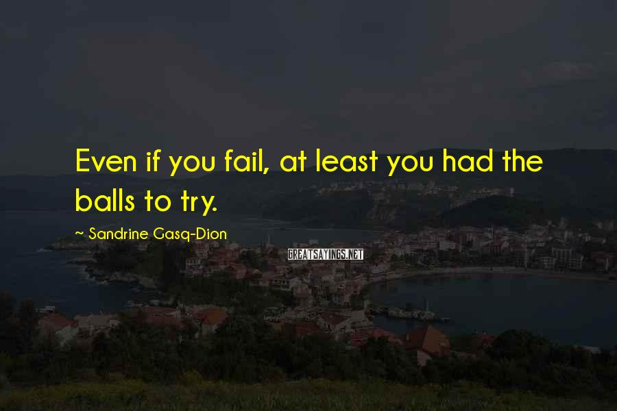 Sandrine Gasq-Dion Sayings: Even if you fail, at least you had the balls to try.