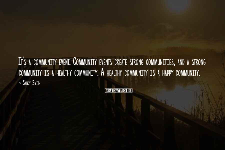 Sandy Smith Sayings: It's a community event. Community events create strong communities, and a strong community is a