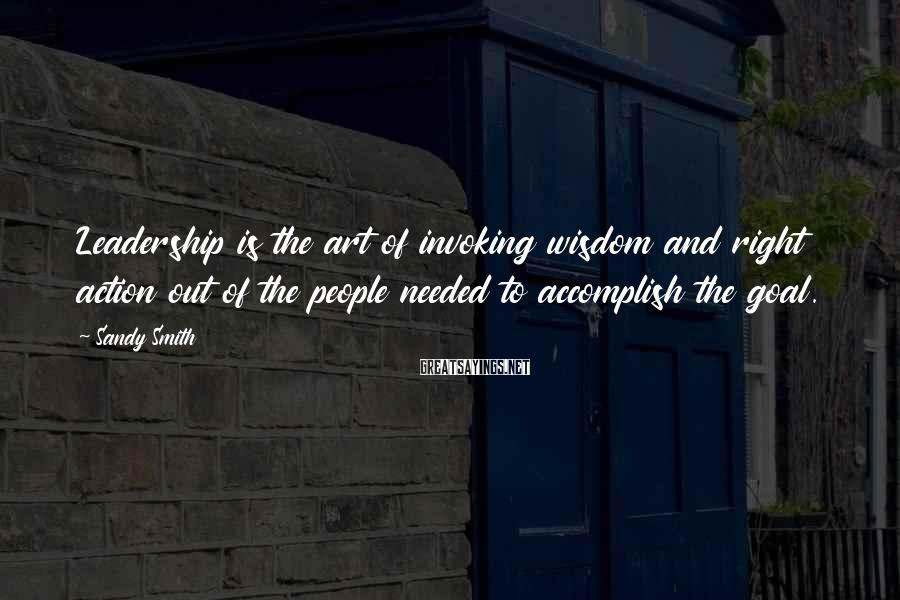 Sandy Smith Sayings: Leadership is the art of invoking wisdom and right action out of the people needed