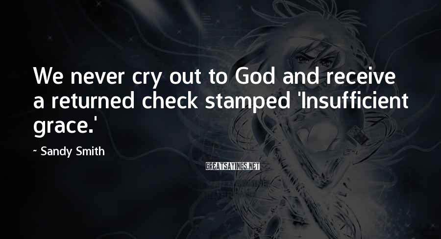 Sandy Smith Sayings: We never cry out to God and receive a returned check stamped 'Insufficient grace.'