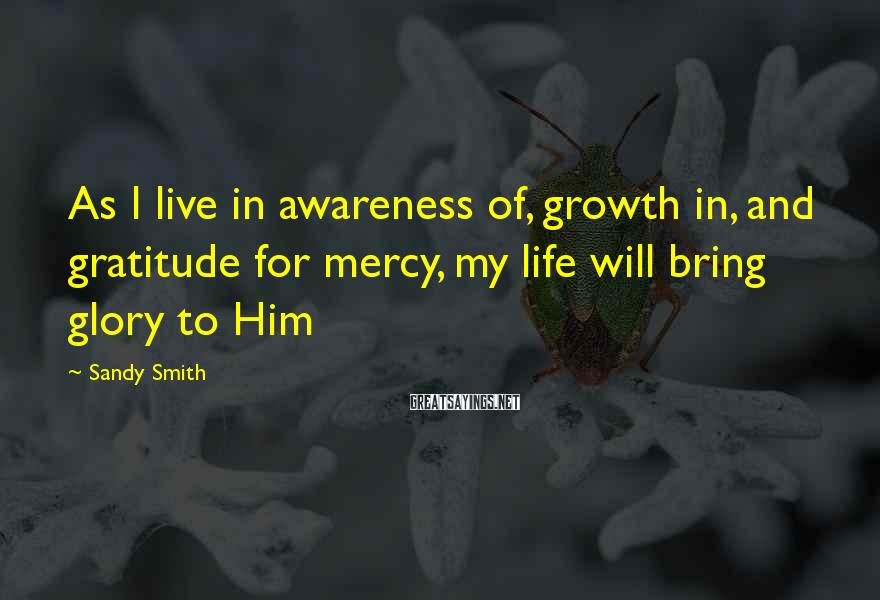 Sandy Smith Sayings: As I live in awareness of, growth in, and gratitude for mercy, my life will