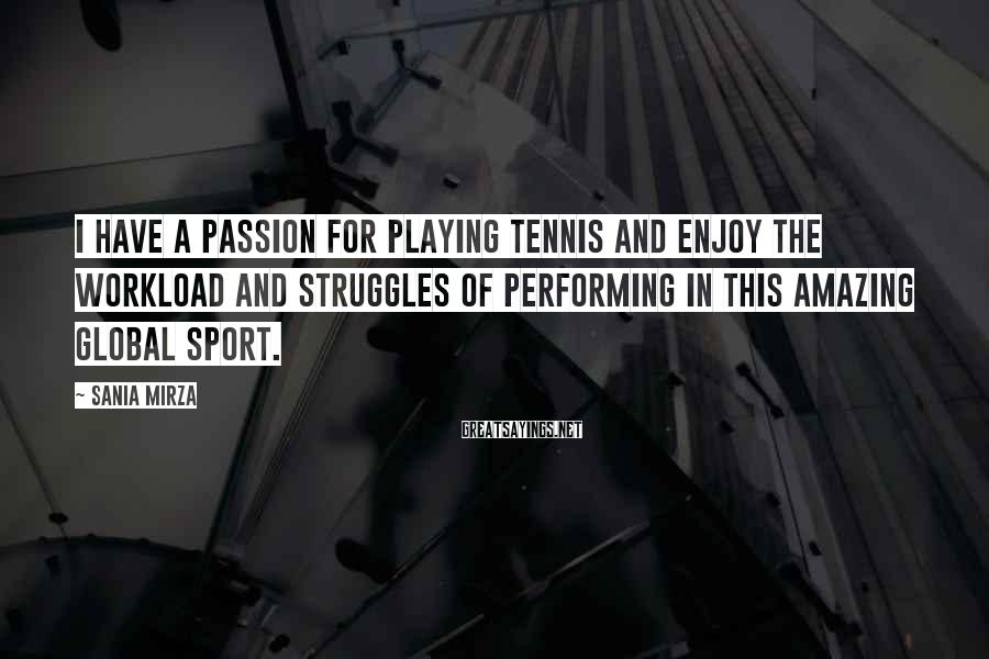 Sania Mirza Sayings: I have a passion for playing tennis and enjoy the workload and struggles of performing