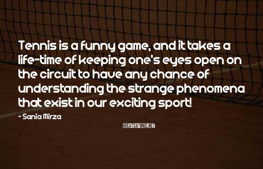 Sania Mirza Sayings: Tennis is a funny game, and it takes a life-time of keeping one's eyes open