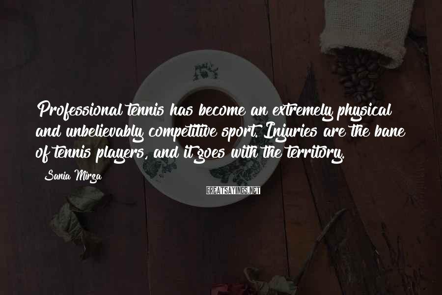 Sania Mirza Sayings: Professional tennis has become an extremely physical and unbelievably competitive sport. Injuries are the bane