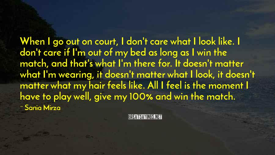 Sania Mirza Sayings: When I go out on court, I don't care what I look like. I don't