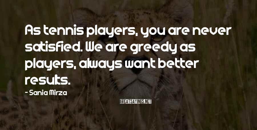 Sania Mirza Sayings: As tennis players, you are never satisfied. We are greedy as players, always want better