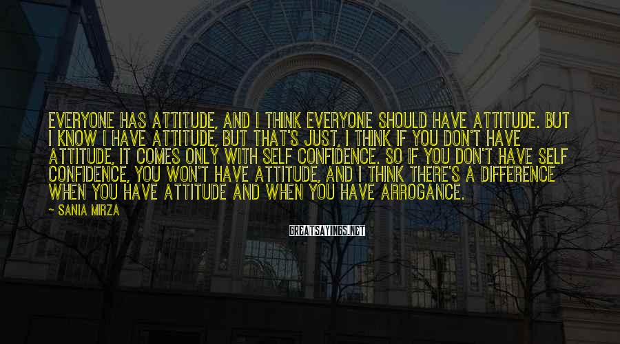 Sania Mirza Sayings: Everyone has attitude, and I think everyone should have attitude. But I know I have