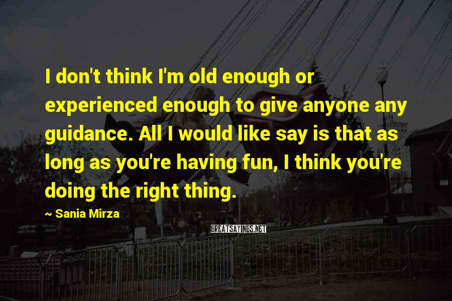 Sania Mirza Sayings: I don't think I'm old enough or experienced enough to give anyone any guidance. All