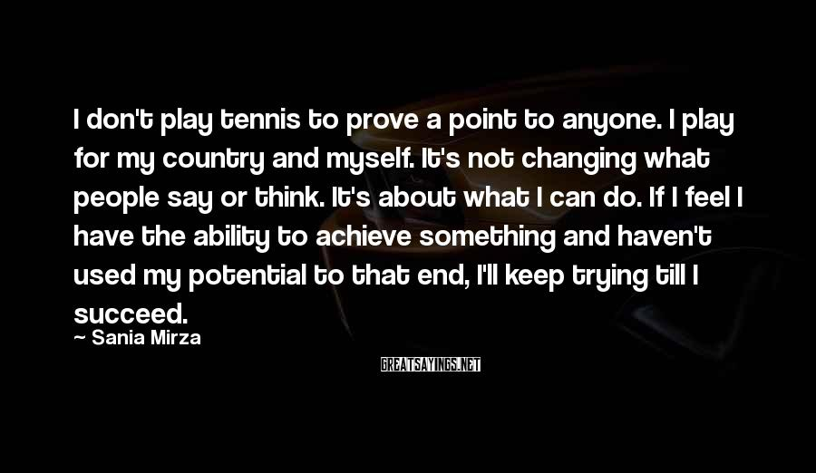 Sania Mirza Sayings: I don't play tennis to prove a point to anyone. I play for my country