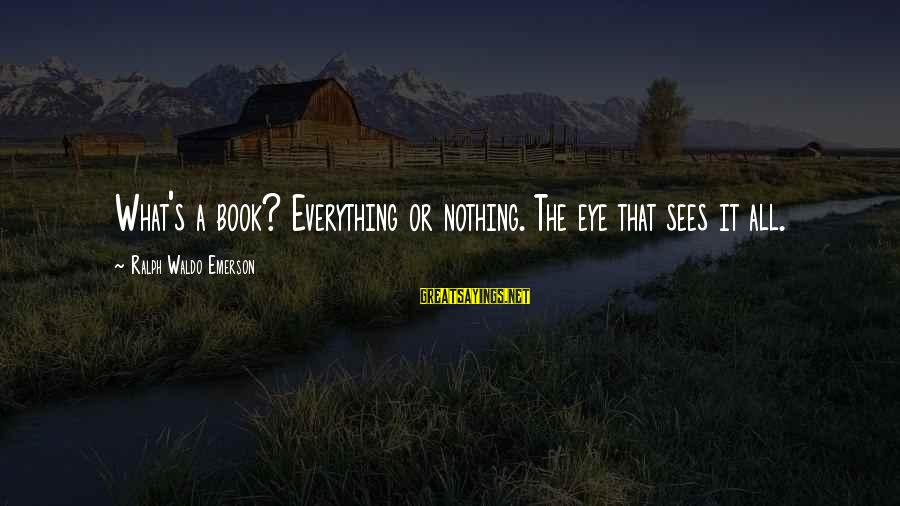 Sanjay Jha Sayings By Ralph Waldo Emerson: What's a book? Everything or nothing. The eye that sees it all.