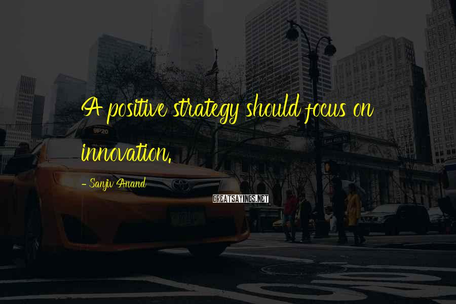 Sanjiv Anand Sayings: A positive strategy should focus on innovation.