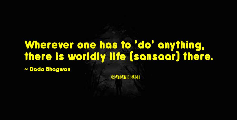 Sansaar Sayings By Dada Bhagwan: Wherever one has to 'do' anything, there is worldly life (sansaar) there.
