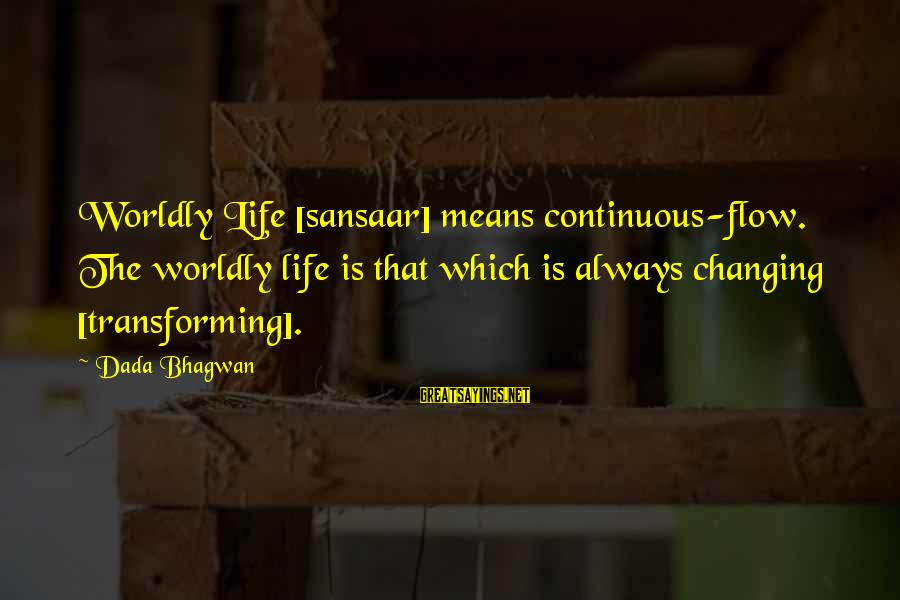 Sansaar Sayings By Dada Bhagwan: Worldly Life [sansaar] means continuous-flow. The worldly life is that which is always changing [transforming].