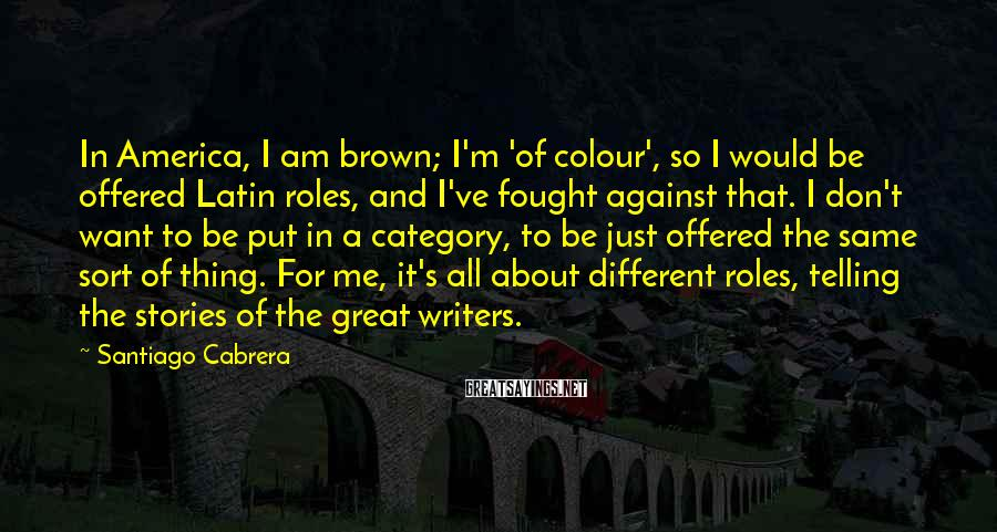 Santiago Cabrera Sayings: In America, I am brown; I'm 'of colour', so I would be offered Latin roles,