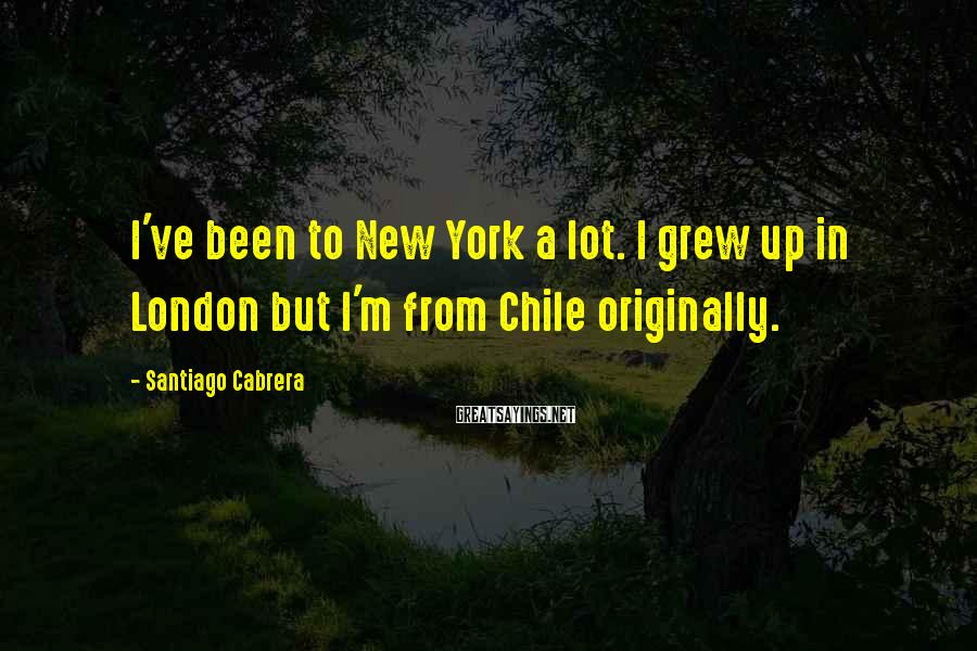 Santiago Cabrera Sayings: I've been to New York a lot. I grew up in London but I'm from