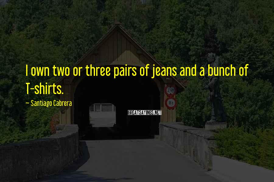 Santiago Cabrera Sayings: I own two or three pairs of jeans and a bunch of T-shirts.