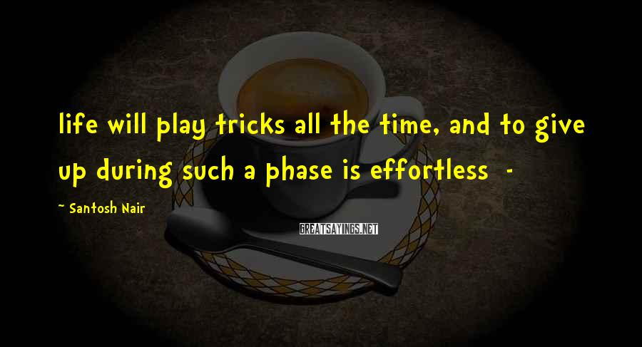 Santosh Nair Sayings: life will play tricks all the time, and to give up during such a phase