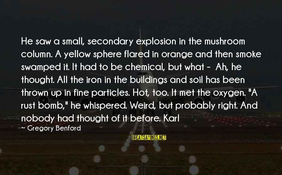 Sapit Sayings By Gregory Benford: He saw a small, secondary explosion in the mushroom column. A yellow sphere flared in