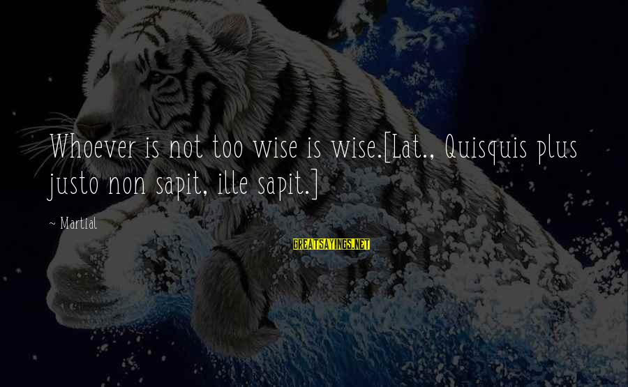 Sapit Sayings By Martial: Whoever is not too wise is wise.[Lat., Quisquis plus justo non sapit, ille sapit.]