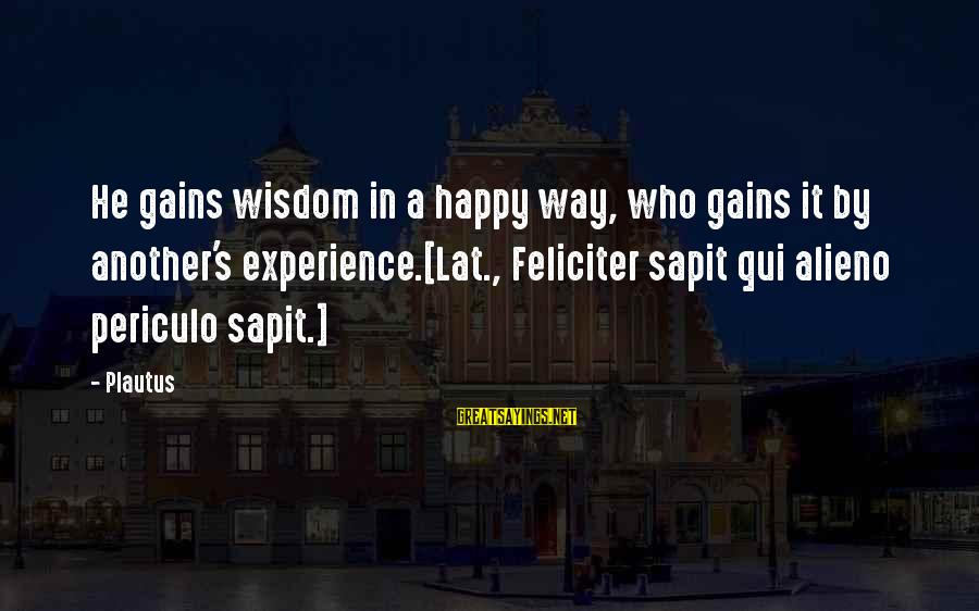 Sapit Sayings By Plautus: He gains wisdom in a happy way, who gains it by another's experience.[Lat., Feliciter sapit