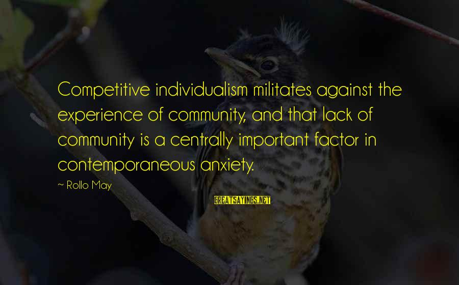 Sapit Sayings By Rollo May: Competitive individualism militates against the experience of community, and that lack of community is a