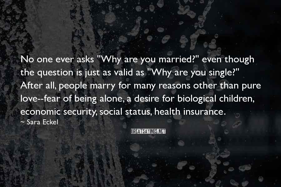 "Sara Eckel Sayings: No one ever asks ""Why are you married?"" even though the question is just as"