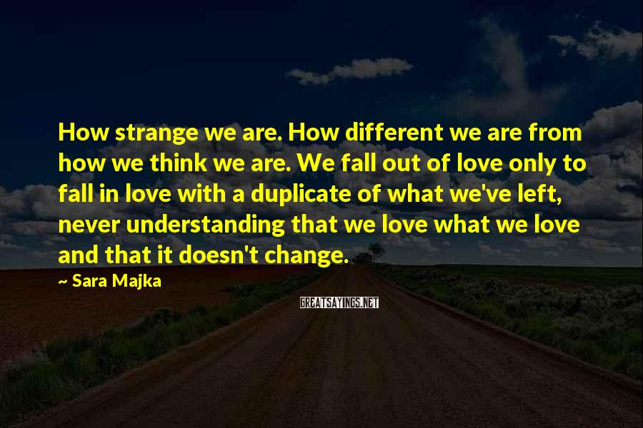 Sara Majka Sayings: How strange we are. How different we are from how we think we are. We