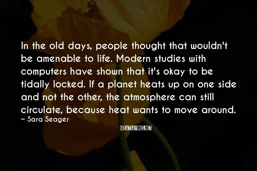 Sara Seager Sayings: In the old days, people thought that wouldn't be amenable to life. Modern studies with