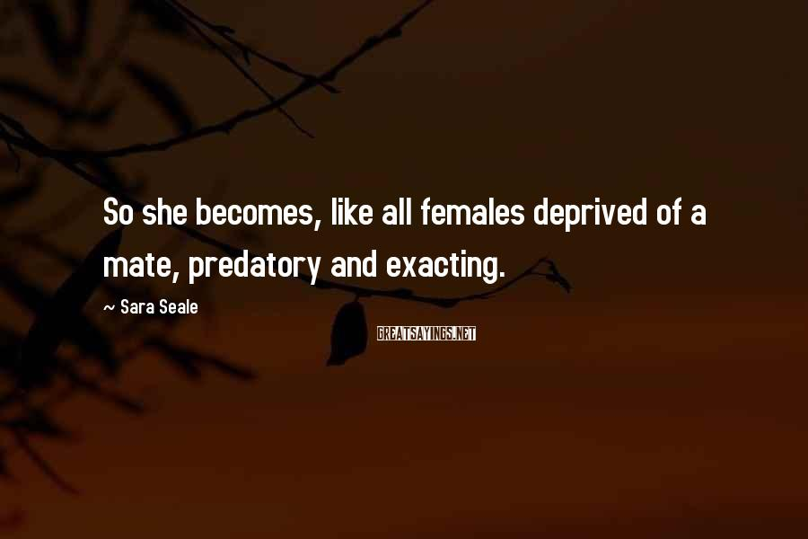Sara Seale Sayings: So she becomes, like all females deprived of a mate, predatory and exacting.