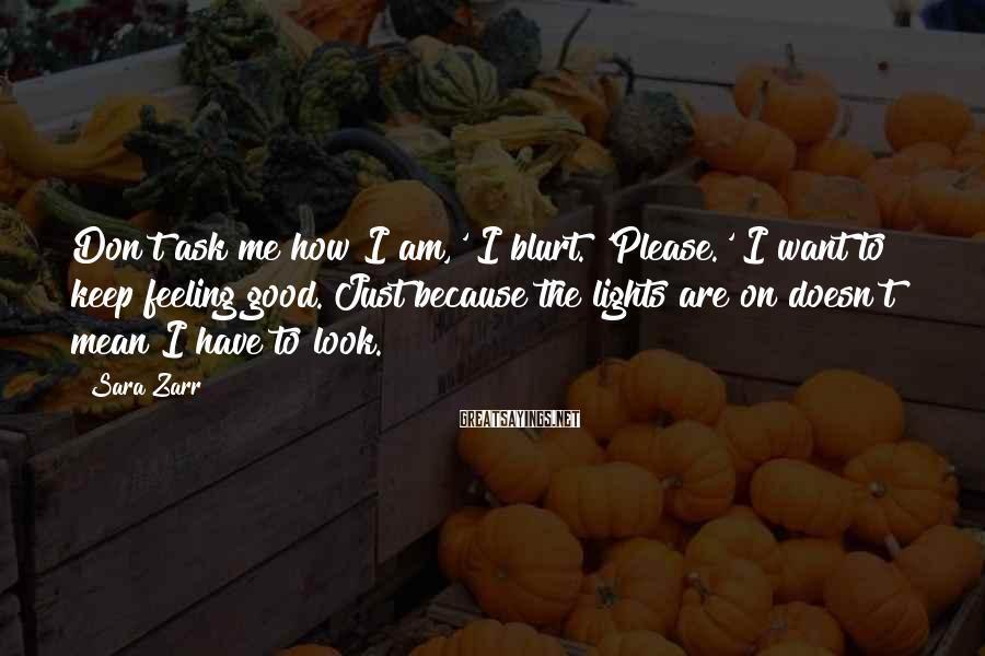 Sara Zarr Sayings: Don't ask me how I am,' I blurt. 'Please.' I want to keep feeling good.