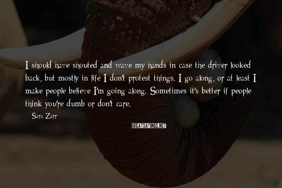 Sara Zarr Sayings: I should have shouted and wave my hands in case the driver looked back, but