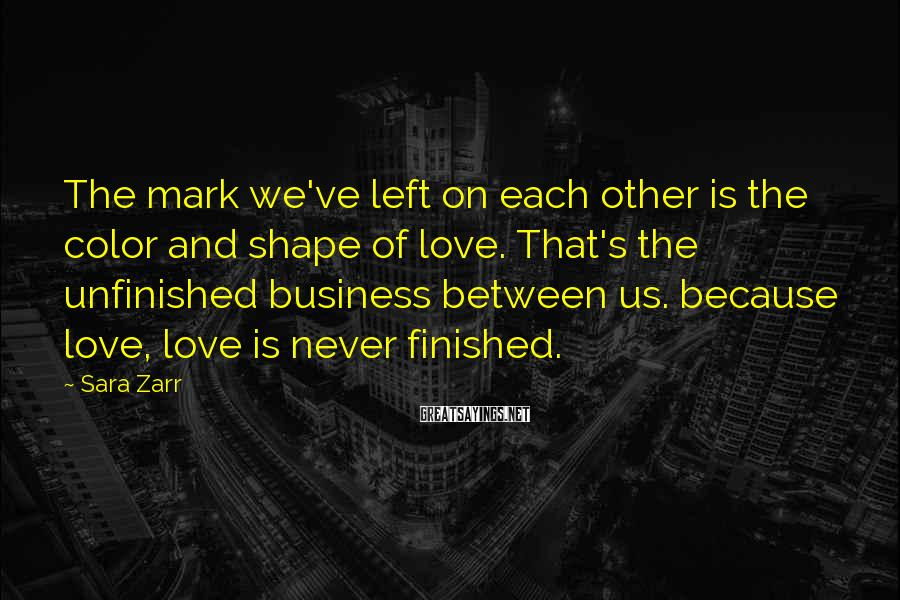Sara Zarr Sayings: The mark we've left on each other is the color and shape of love. That's
