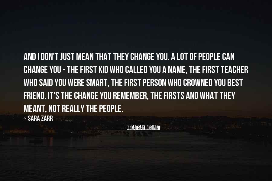 Sara Zarr Sayings: And I don't just mean that they change you. A lot of people can change