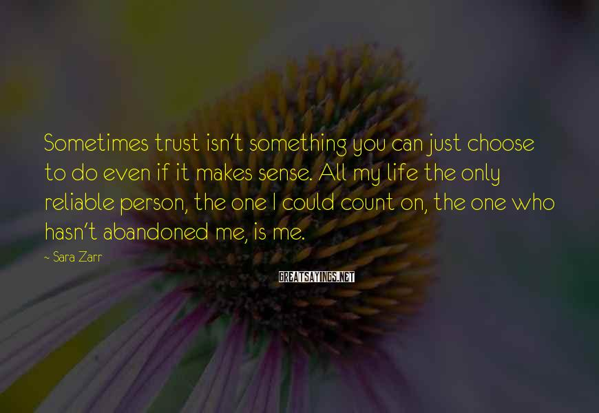 Sara Zarr Sayings: Sometimes trust isn't something you can just choose to do even if it makes sense.