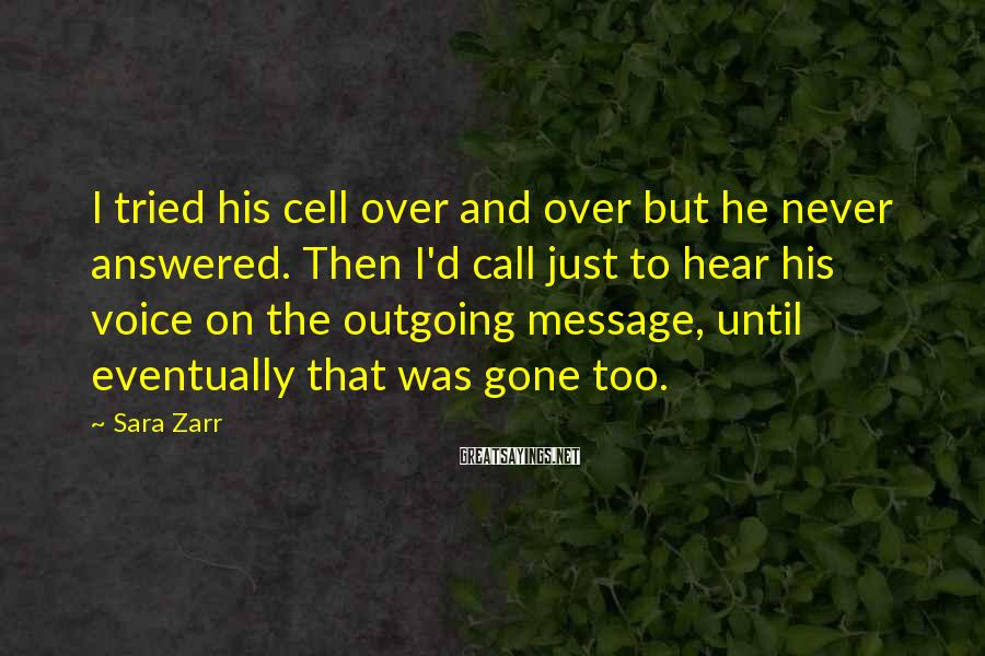 Sara Zarr Sayings: I tried his cell over and over but he never answered. Then I'd call just