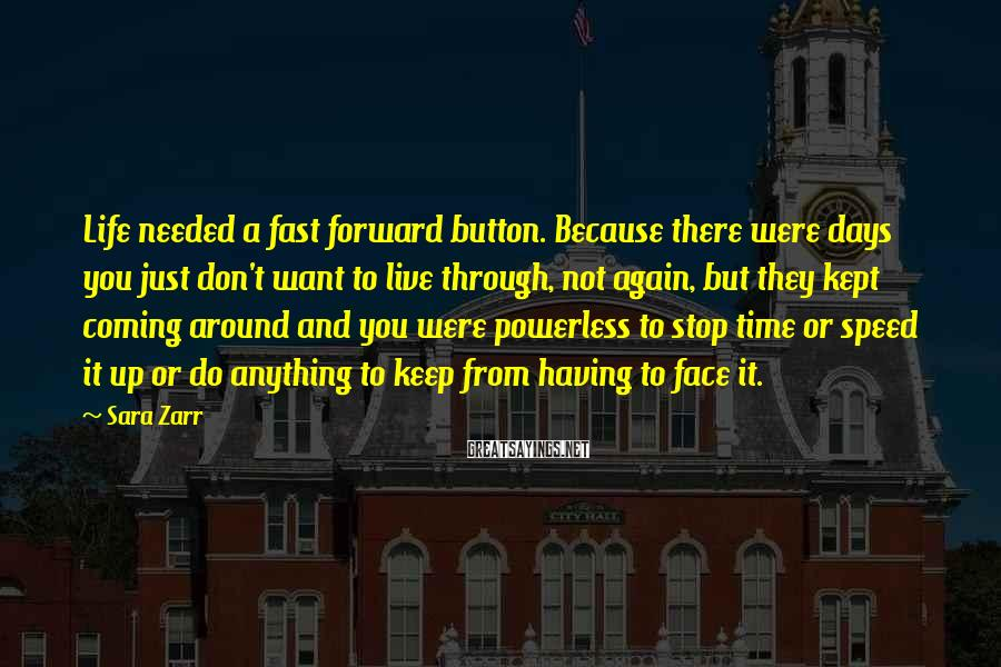 Sara Zarr Sayings: Life needed a fast forward button. Because there were days you just don't want to